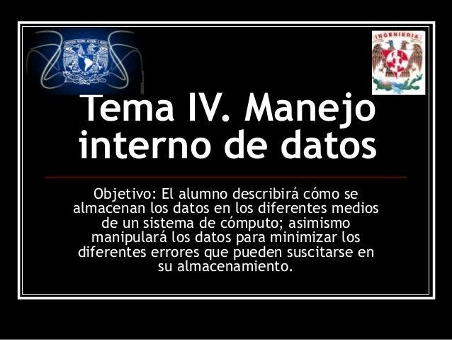 Tema IV. Manejo interno de datos Objetivo: El alumno describirá cómo se almacenan los datos en los diferentes medios de un...