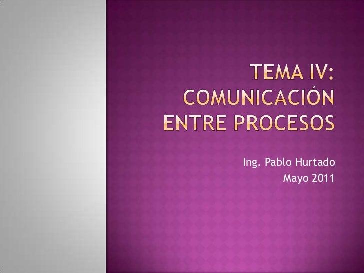Tema IV:Comunicación entre procesos<br />Ing. Pablo Hurtado<br />Mayo 2011<br />