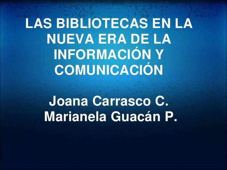 LAS BIBLIOTECAS EN LA   NUEVA ERA DE LA    INFORMACIÓN Y     COMUNICACIÓN    Joana Carrasco C.   Marianela Guacán P.