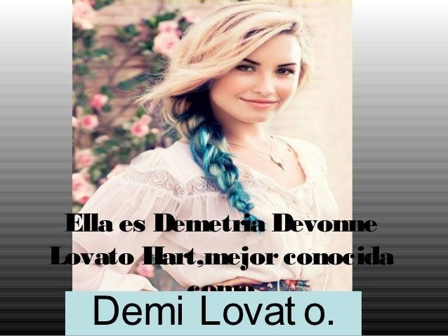 Ella es Demetria DevonneLovato Hart,mejor conocida           como   Demi Lovat o.