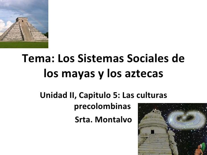 Tema: Los Sistemas Sociales de los mayas y los aztecas Unidad II, Capitulo 5: Las culturas precolombinas  Srta. Montalvo