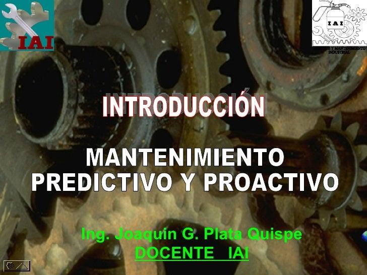 MANTENIMIENTO PREDICTIVO Y PROACTIVO Ing. Joaquin G. Plata Quispe DOCENTE  IAI INTRODUCCIÓN MONTAJE Y MANTENIMIENTO INDUST...