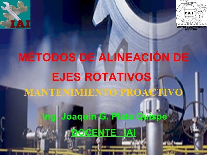 MÉTODOS DE ALINEACIÓN DE EJES ROTATIVOS   MANTENIMIENTO PROACTIVO Ing. Joaquin G. Plata Quispe DOCENTE  IAI MONTAJE Y MANT...