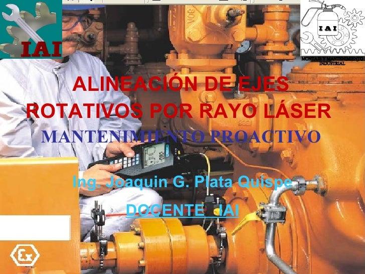 ALINEACIÓN DE EJES ROTATIVOS POR RAYO LÁSER   MANTENIMIENTO PROACTIVO Ing. Joaquin G. Plata Quispe DOCENTE  IAI MONTAJE Y ...