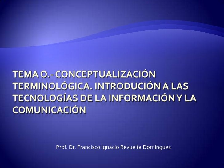TEMA O.- CONCEPTUALIZACIÓN TERMINOLÓGICA. INTRODUCIÓN A LAS TECNOLOGÍAS DE LA INFORMACIÓN Y LA COMUNICACIÓN<br />Prof. Dr....