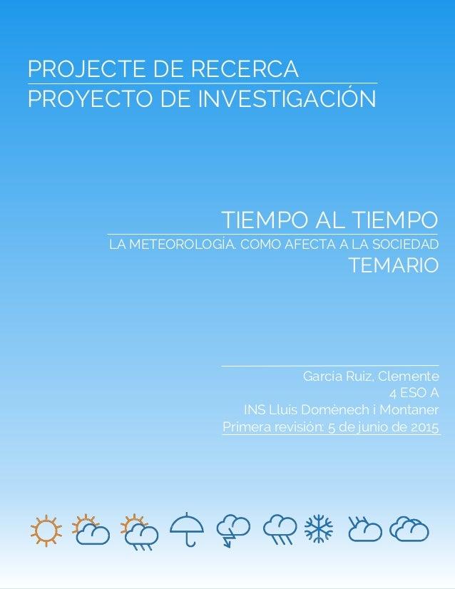 1 PROJECTE DE RECERCA PROYECTO DE INVESTIGACIÓN TIEMPO AL TIEMPO LA METEOROLOGÍA. COMO AFECTA A LA SOCIEDAD TEMARIO García...