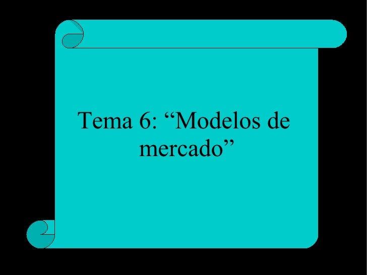 """Tema 6: """"Modelos de  mercado"""""""