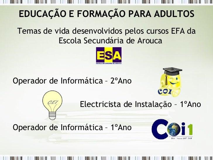 EDUCAÇÃO E FORMAÇÃO PARA ADULTOS <ul><li>Temas de vida desenvolvidos pelos cursos EFA da Escola Secundária de Arouca </li>...