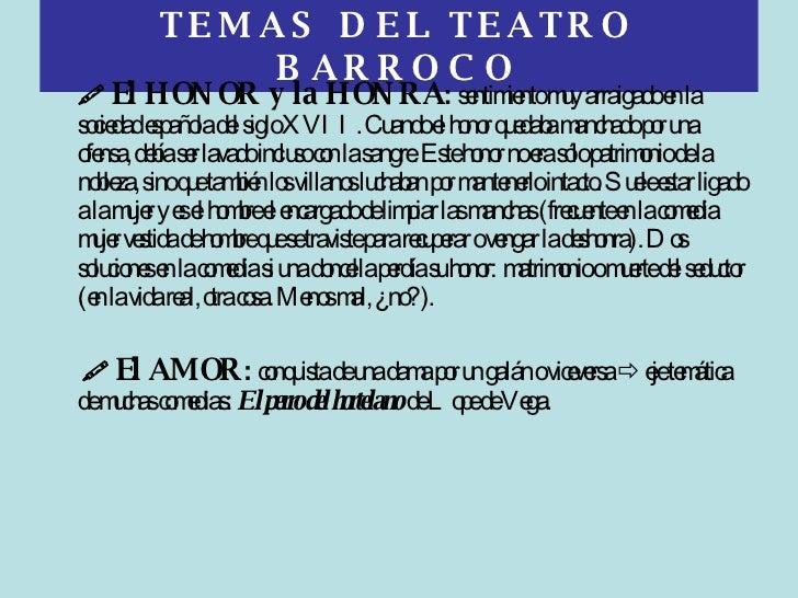 TEMAS DEL TEATRO BARROCO <ul><li>   El HONOR y la HONRA :  sentimiento muy arraigado en la sociedad española del siglo XV...