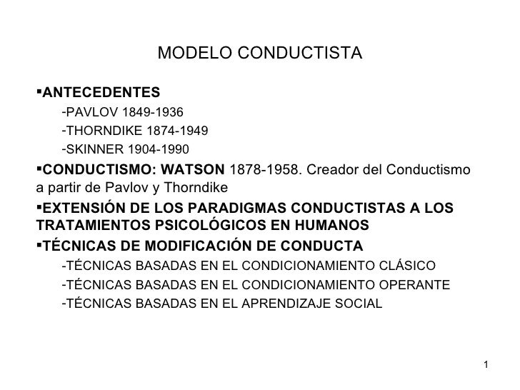 MODELO CONDUCTISTAANTECEDENTES   -PAVLOV 1849-1936   -THORNDIKE 1874-1949   -SKINNER 1904-1990CONDUCTISMO: WATSON 1878-1...