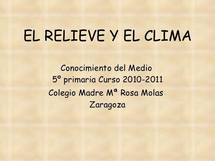 EL RELIEVE Y EL CLIMA Conocimiento del Medio  5º primaria Curso 2010-2011 Colegio Madre Mª Rosa Molas   Zaragoza
