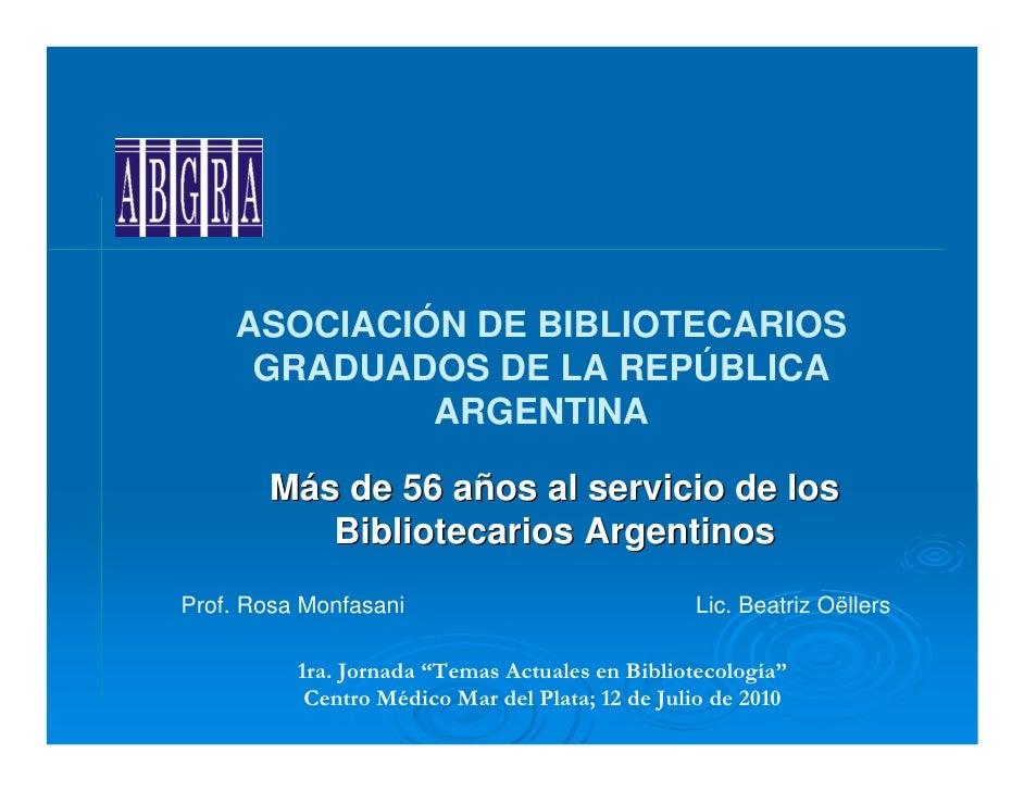 ABGRA (Asociación de Bibliotecarios Graduados de la República Argentina): más de 56 años al servicio de los bibliotecarios argentinos. Rosa Monfasani y Beatriz Oëllers. Temas Actuales en Bibliotecología, Mar del Plata 2010.