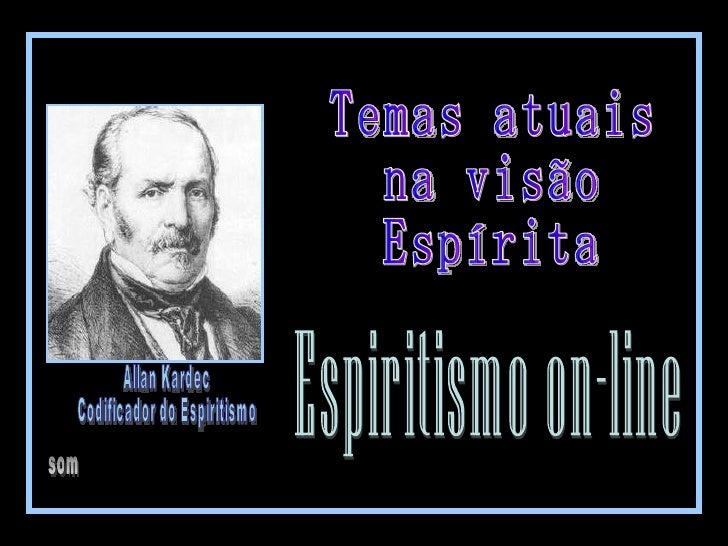 Espiritismo on-line Allan Kardec Codificador do Espiritismo som Temas atuais  na visão  Espírita