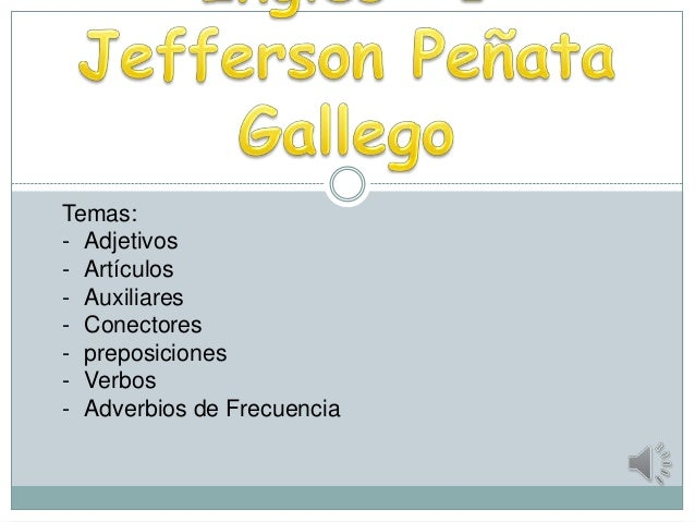 Temas:- Adjetivos- Artículos- Auxiliares- Conectores- preposiciones- Verbos- Adverbios de Frecuencia