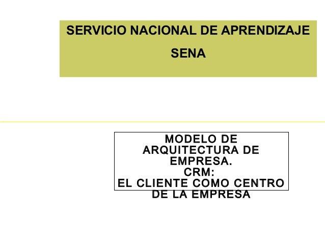 SERVICIO NACIONAL DE APRENDIZAJE SENA MODELO DE ARQUITECTURA DE EMPRESA. CRM: EL CLIENTE COMO CENTRO DE LA EMPRESA