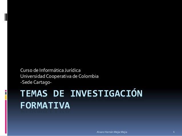 TEMAS DE INVESTIGACIÓN FORMATIVA Curso de Informática Jurídica Universidad Cooperativa de Colombia -Sede Cartago- Alvaro H...