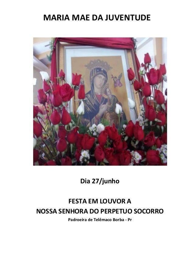 MARIA MAE DA JUVENTUDEDia 27/junhoFESTA EM LOUVOR ANOSSA SENHORA DO PERPETUO SOCORROPadroeira de Telêmaco Borba - Pr