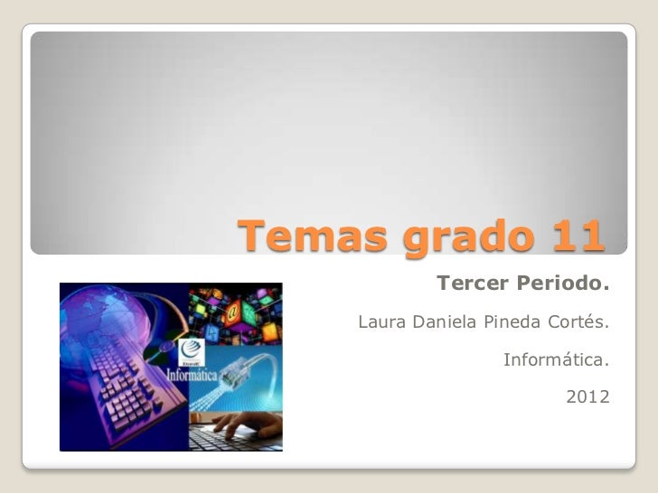 Temas grado 11            Tercer Periodo.    Laura Daniela Pineda Cortés.                    Informática.                 ...