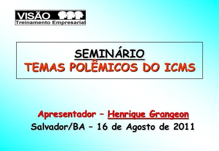 SEMINÁRIOTEMAS POLÊMICOS DO ICMS Apresentador – Henrique GrangeonSalvador/BA – 16 de Agosto de 2011