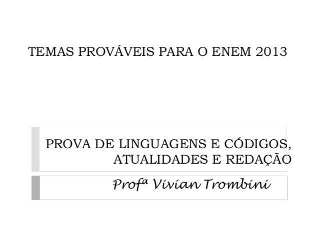 TEMAS PROVÁVEIS PARA O ENEM 2013 PROVA DE LINGUAGENS E CÓDIGOS, ATUALIDADES E REDAÇÃO Profª Vivian Trombini