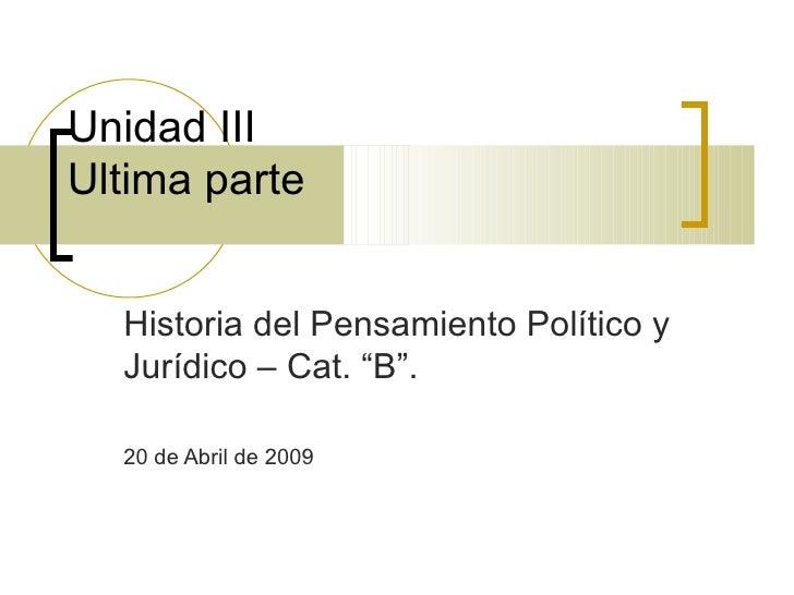 """Unidad III  Ultima parte  Historia del Pensamiento Político y Jurídico – Cat. """"B"""". 20 de Abril de 2009"""