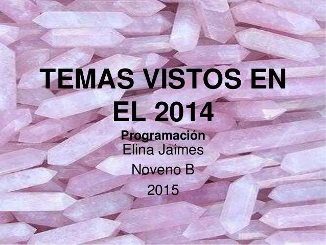 TEMAS VISTOS EN EL 2014 Programación Elina Jaimes Noveno B 2015
