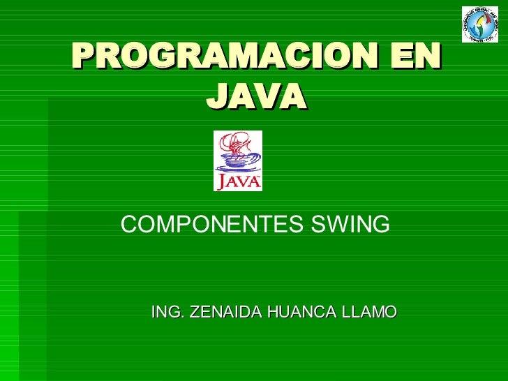 PROGRAMACION EN JAVA ING. ZENAIDA HUANCA LLAMO COMPONENTES SWING