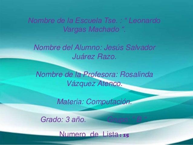 """Nombre de la Escuela Tse. : """" Leonardo Vargas Machado """". Nombre del Alumno: Jesús Salvador Juárez Razo. Nombre de la Profe..."""