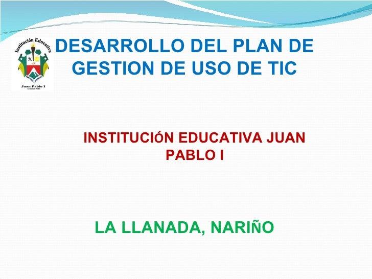 DESARROLLO DEL PLAN DE GESTION DE USO DE TIC LA LLANADA, NARI Ñ O INSTITUCI Ó N EDUCATIVA JUAN PABLO I