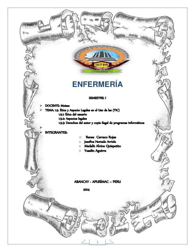 1 Índic ENFERMERÍA SEMESTRE: I  DOCENTE: Moises  TEMA: 1.9. Ética y Aspecto Legales en el Uso de las (TIC) 1.9.1: Ética ...