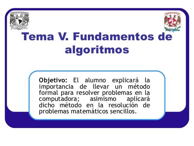 Tema V. Fundamentos de      algoritmos  Objetivo: El alumno explicará la  importancia de llevar un método  formal para res...