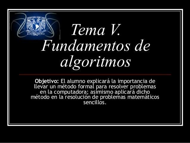 Tema V. Fundamentos de algoritmos Objetivo: El alumno explicará la importancia de llevar un método formal para resolver pr...