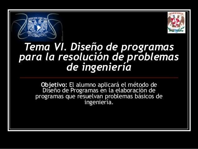 Tema VI. Diseño de programas para la resolución de problemas de ingeniería Objetivo: El alumno aplicará el método de Diseñ...