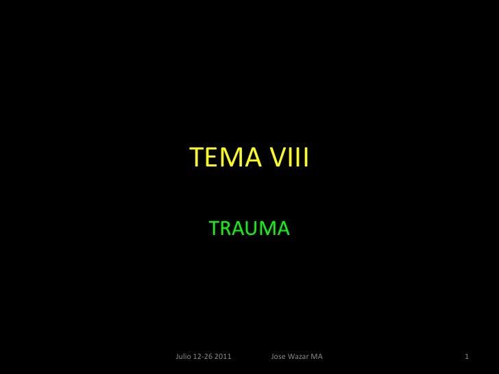 TEMA VIII<br />TRAUMA<br />1<br />Julio 12-26 2011                     Jose Wazar MA<br />