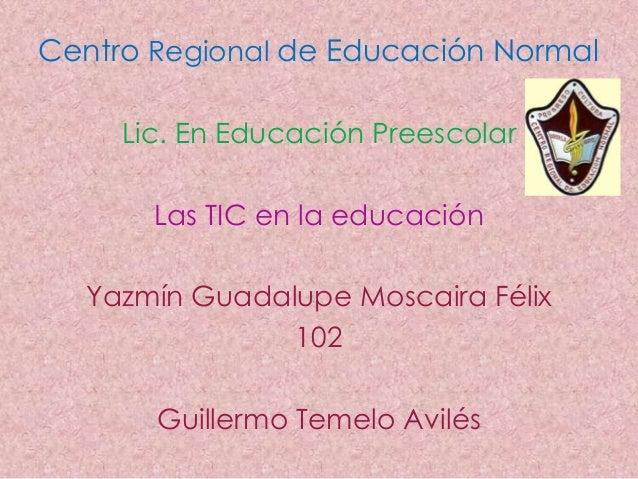 Centro Regional de Educación Normal     Lic. En Educación Preescolar       Las TIC en la educación  Yazmín Guadalupe Mosca...