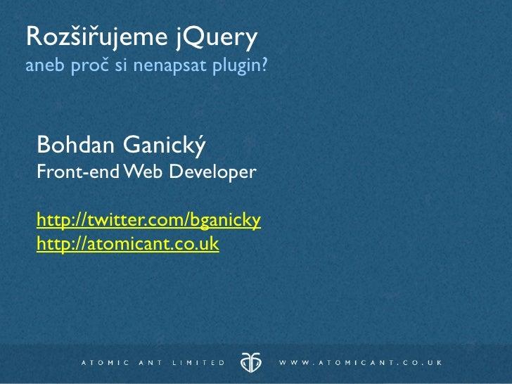 Rozšiřujeme jQuery aneb proč si nenapsat plugin?    Bohdan Ganický  Front-end Web Developer   http://twitter.com/bganicky ...