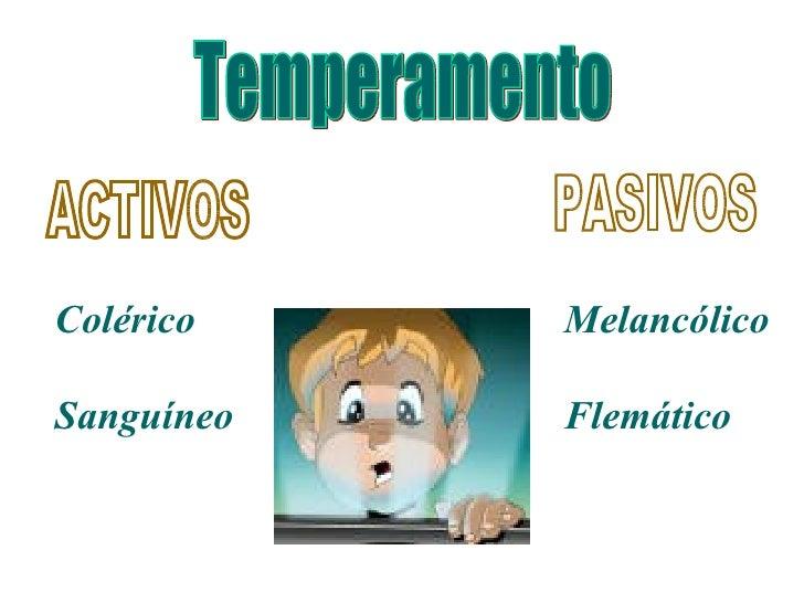 Temperamento ACTIVOS PASIVOS Colérico Sanguíneo Melancólico Flemático