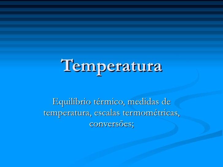 Temperatura   Equilíbrio térmico, medidas de temperatura, escalas termométricas,             conversões;