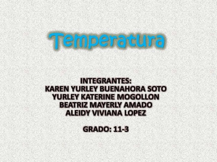 Temperatura<br />INTEGRANTES:<br />KAREN YURLEY BUENAHORA SOTO<br />YURLEY KATERINE MOGOLLON<br />BEATRIZ MAYERLY AMADO<br...