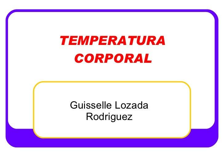 TEMPERATURA CORPORAL Guisselle Lozada Rodriguez