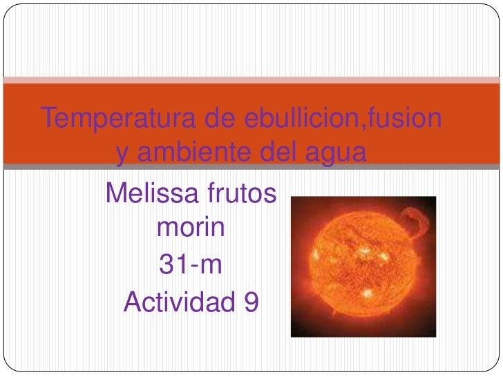 Temperatura de ebullicion,fusion y ambiente del agua<br />Melissa frutos morin<br />31-m<br />Actividad 9<br />