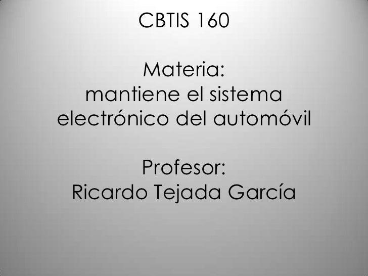 CBTIS 160         Materia:   mantiene el sistemaelectrónico del automóvil        Profesor: Ricardo Tejada García