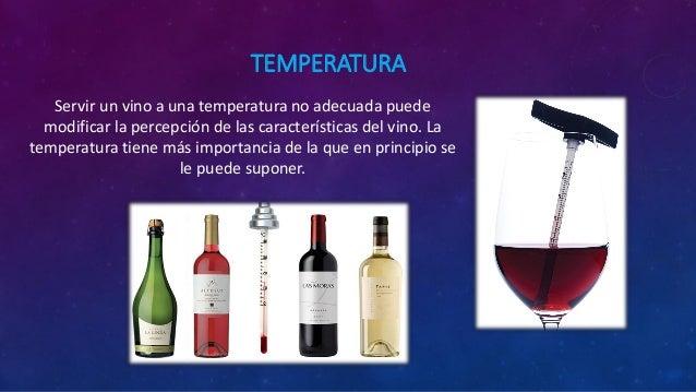 TEMPERATURA Servir un vino a una temperatura no adecuada puede modificar la percepción de las características del vino. La...