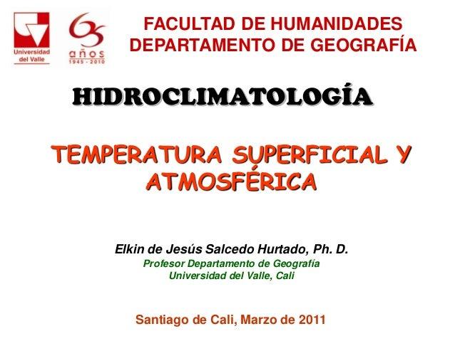 FACULTAD DE HUMANIDADES      DEPARTAMENTO DE GEOGRAFÍA HIDROCLIMATOLOGÍATEMPERATURA SUPERFICIAL Y      ATMOSFÉRICA    Elki...