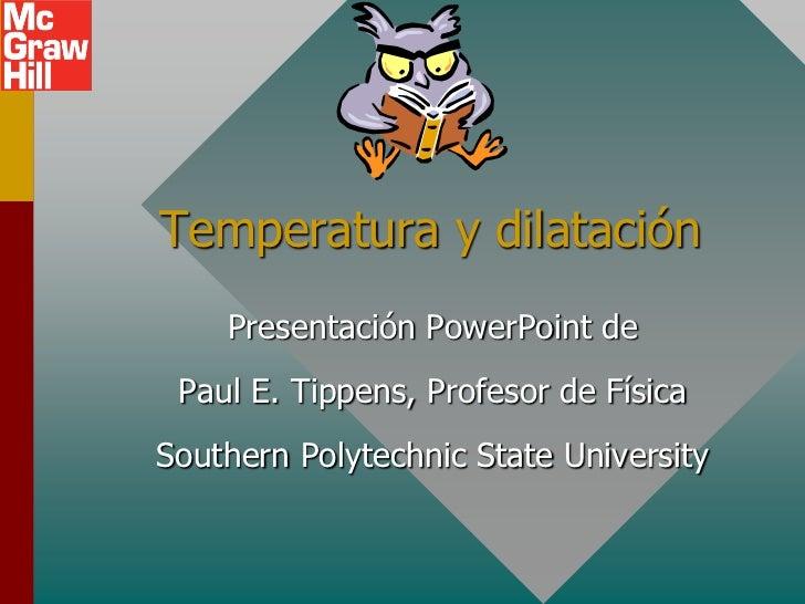 Temperatura y dilatación    Presentación PowerPoint de Paul E. Tippens, Profesor de FísicaSouthern Polytechnic State Unive...