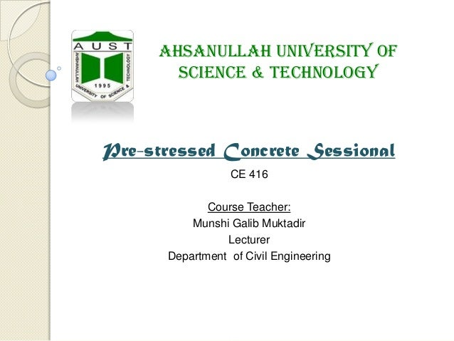 Ahsanullah University of Science & Technology  Pre-stressed Concrete Sessional CE 416 Course Teacher: Munshi Galib Muktadi...