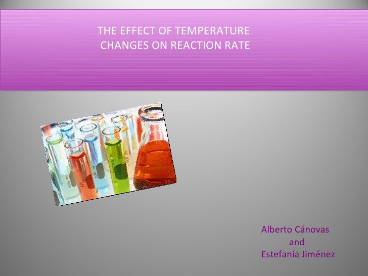 THE EFFECT OF TEMPERATURE  CHANGES ON REACTION RATE Alberto Cánovas  and  Estefanía Jiménez .
