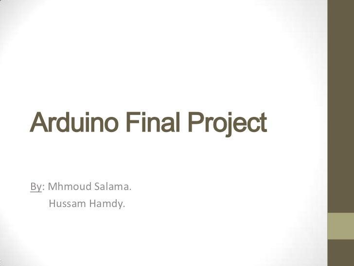 Arduino Final ProjectBy: Mhmoud Salama.    Hussam Hamdy.