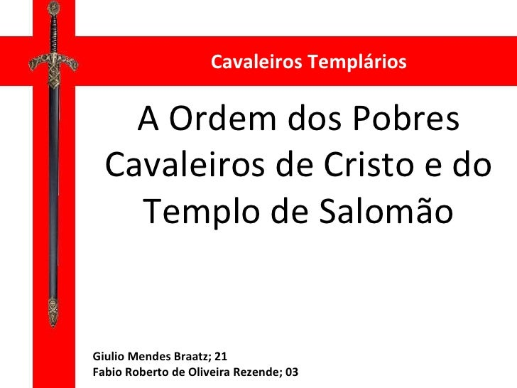 A Ordem dos Pobres Cavaleiros de Cristo e do Templo de Salomão Cavaleiros Templários Giulio Mendes Braatz; 21 Fabio Robert...