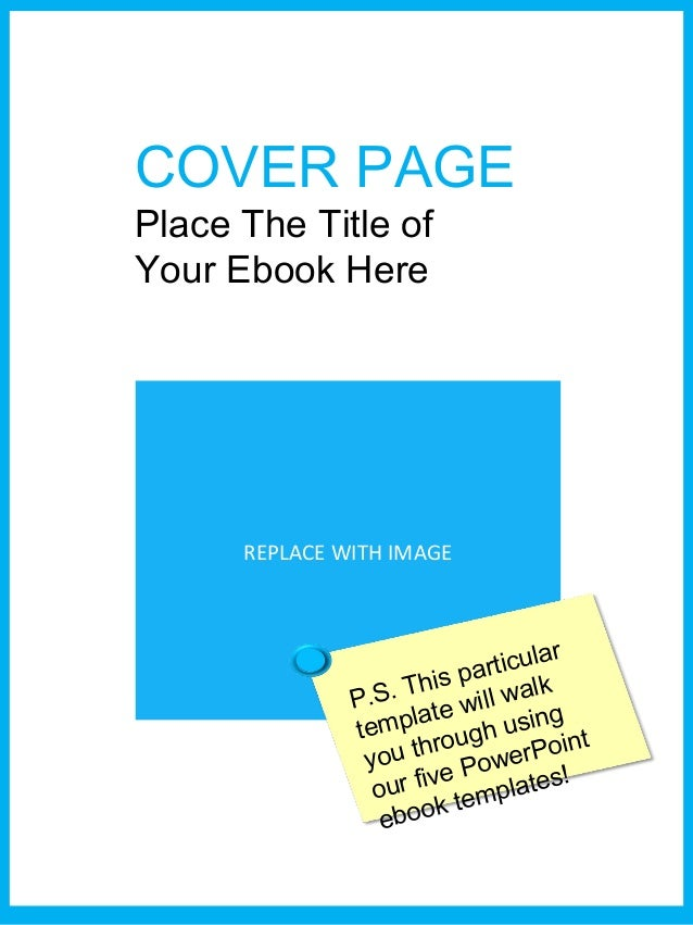 COVER PAGE Place The Title of Your Ebook Here REPLACE WITH IMAGE P.S. This particular template will walk you through using...